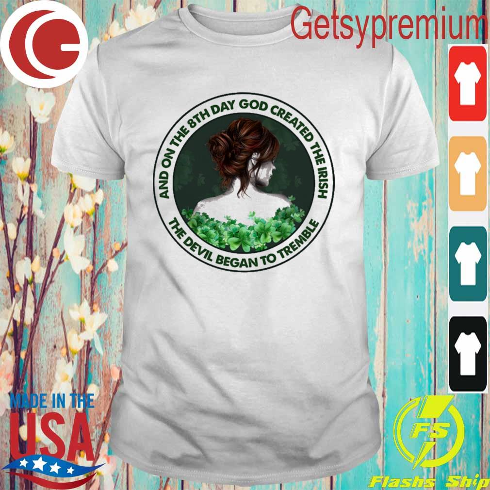 Girl and on the 8th day god Created the Irish the Devil Began to tremble St Patrick's Day Shirt