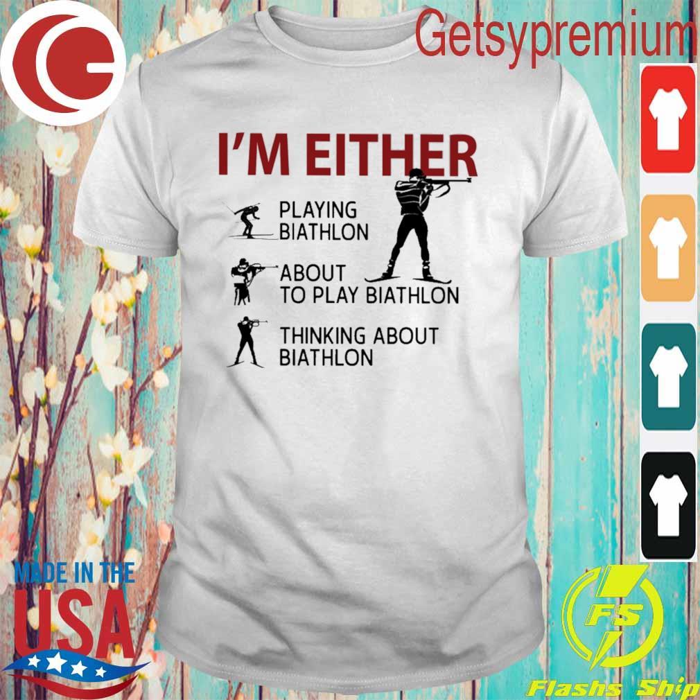 I'm Either Playing Biathlon about to play Biathlon thinking about biathlon shirt