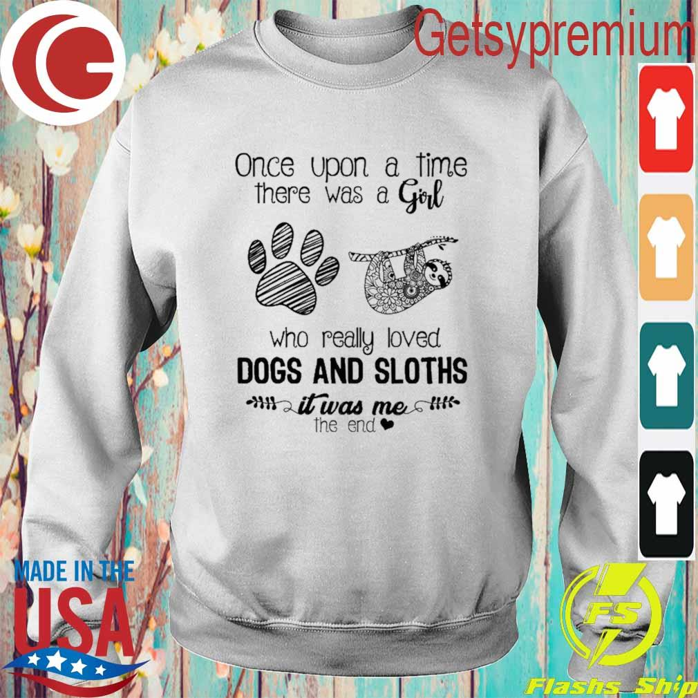 Official Once upon a time there was a Girl who really loved Dogs and Sloths it was me the end s Sweatshirt