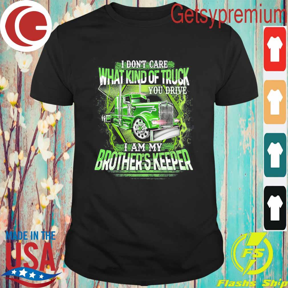 I Don't care what kind of Truck You drive I am my Brother's Keeper shirt