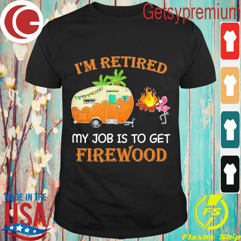 Flamingo I'm Retired My Job is to get Firewood shirt