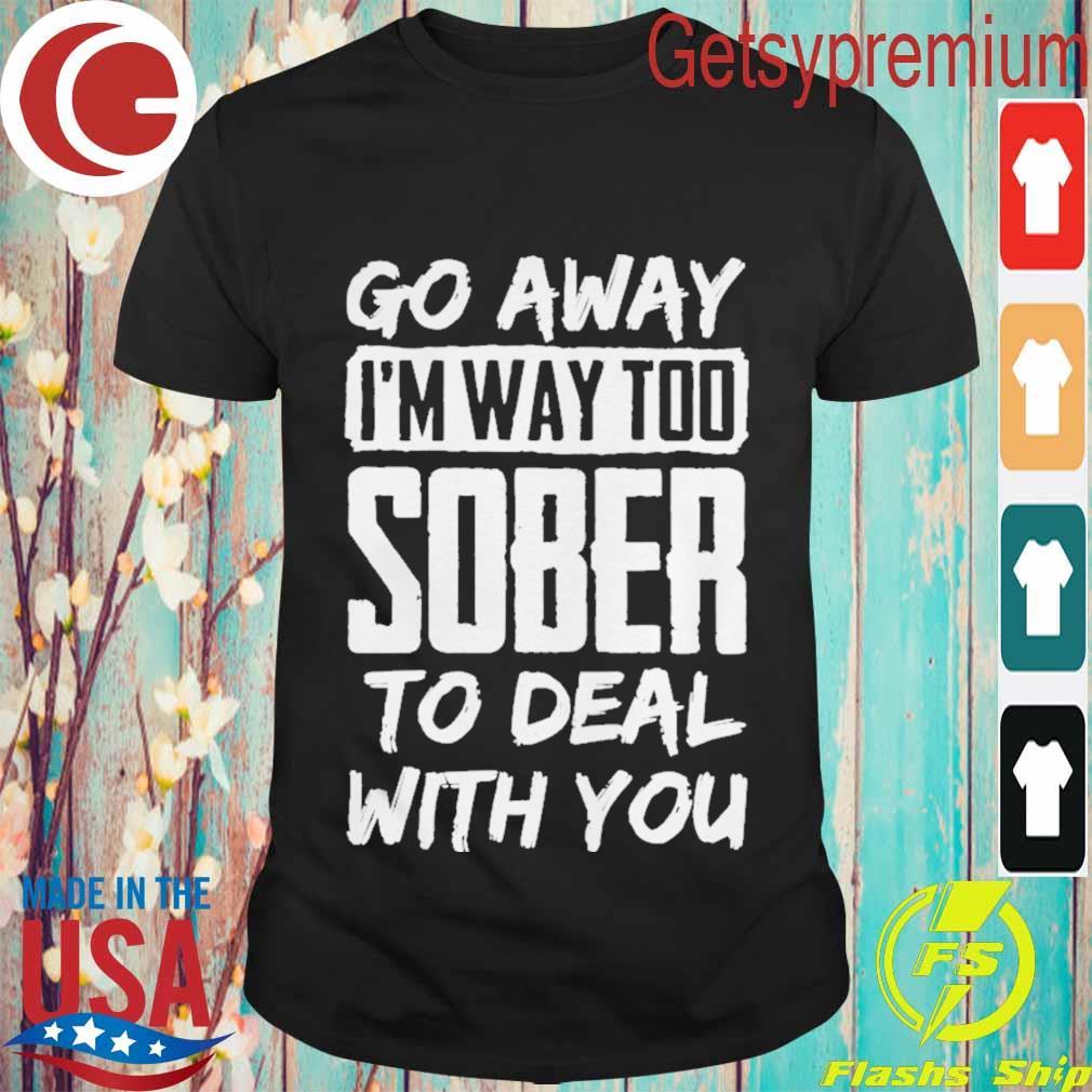 Go Away Im Way Too Sober To Deal With You Shirt