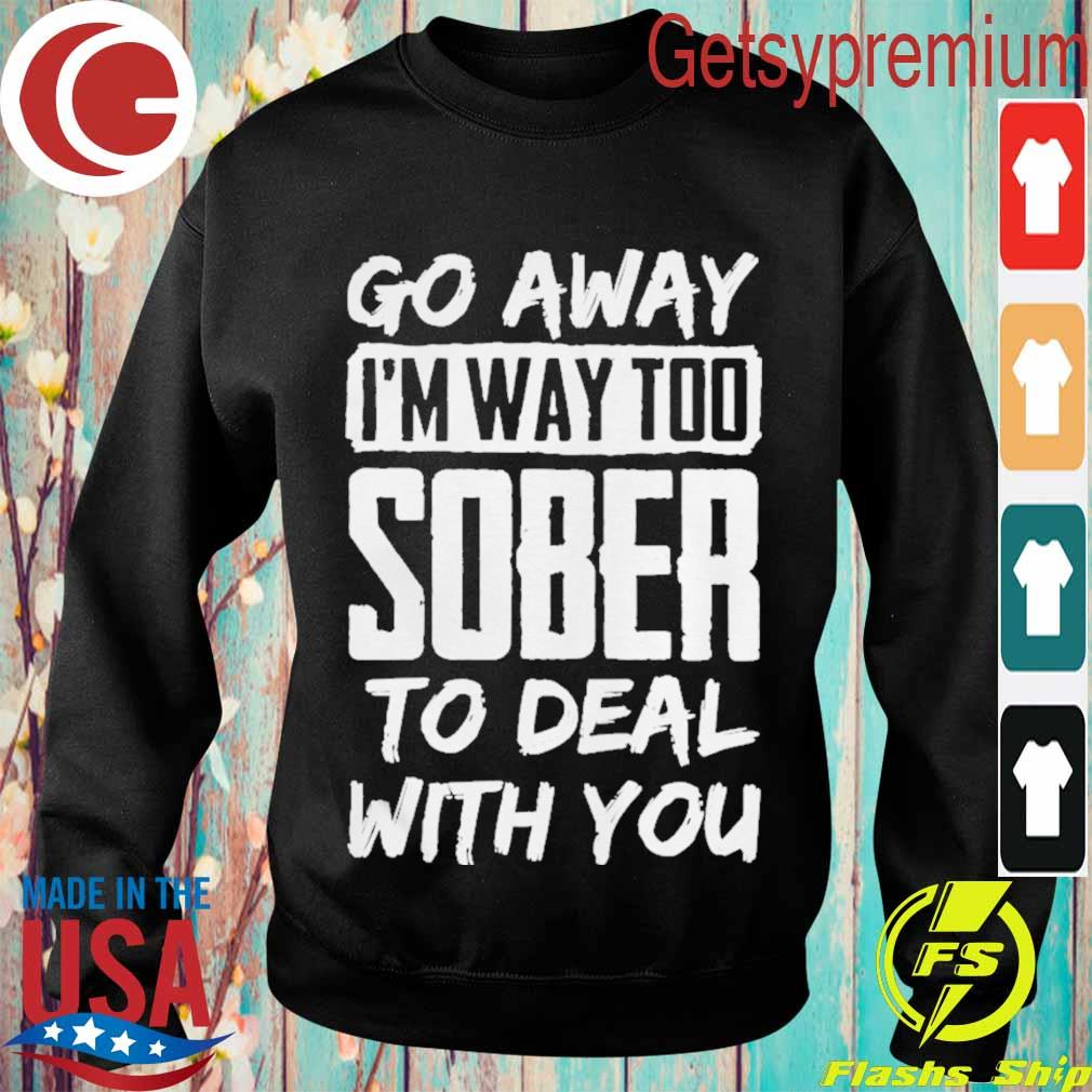 Go Away Im Way Too Sober To Deal With You Shirt Sweatshirt