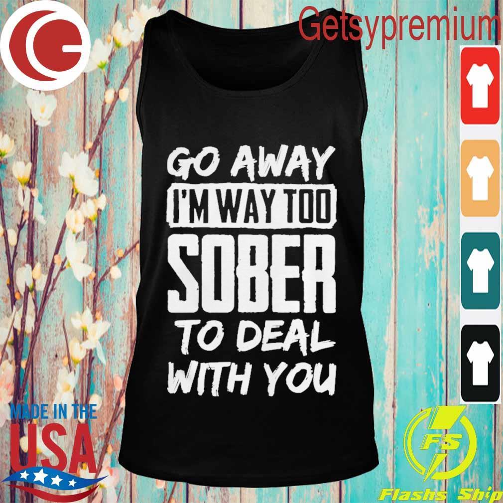 Go Away Im Way Too Sober To Deal With You Shirt Tank top