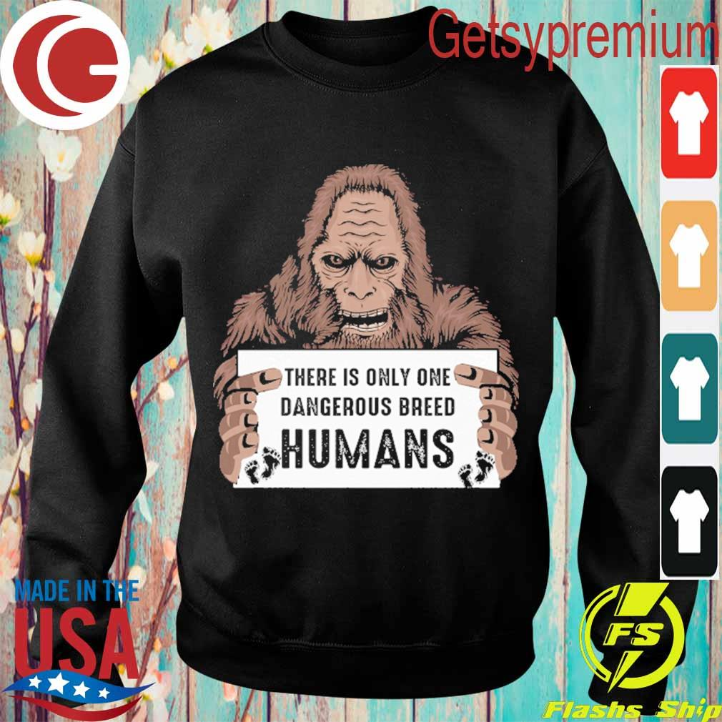 Bigfoot there is only one dangerous breed Humans s Sweatshirt