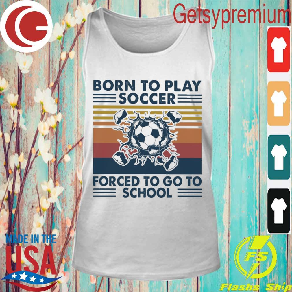 Born to play soccer forced to go to school vintage s Tank Top