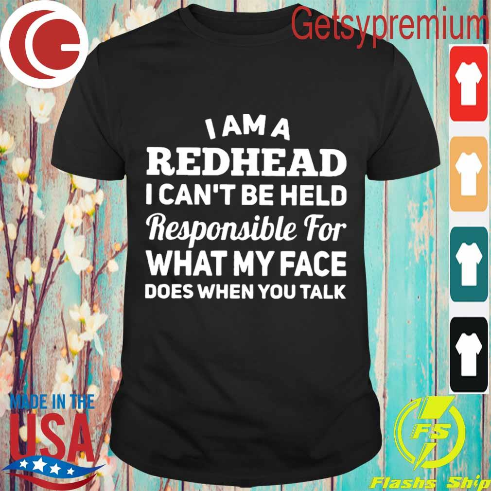 I am a redhead i can't be held responsible for what my face does when you talk shirt