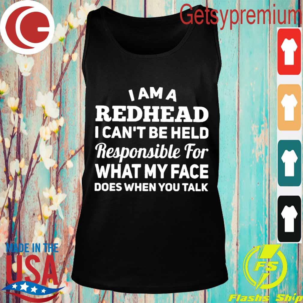 I am a redhead i can't be held responsible for what my face does when you talk s Tank top