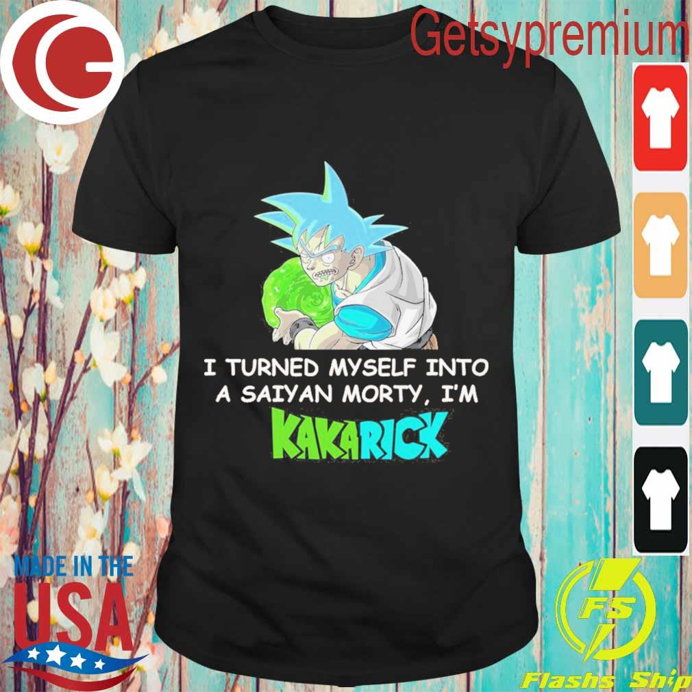 I turned Myself into a Saiyan morty i'm Kakarick shirt