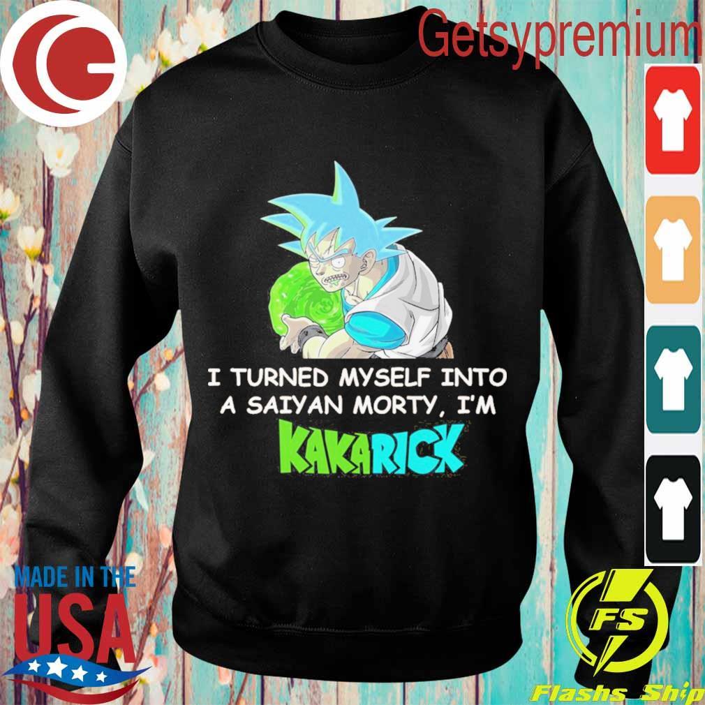 I turned Myself into a Saiyan morty i'm Kakarick s Sweatshirt