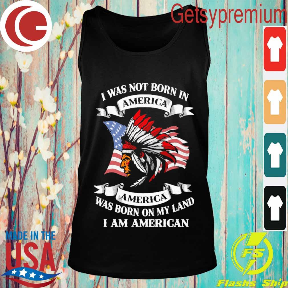 I was not born America was born on My land i am America s Tank top