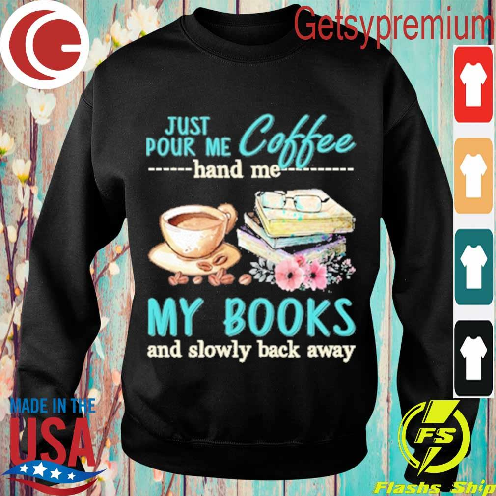Just Pour me coffee hand me My Books and slowly back away s Sweatshirt