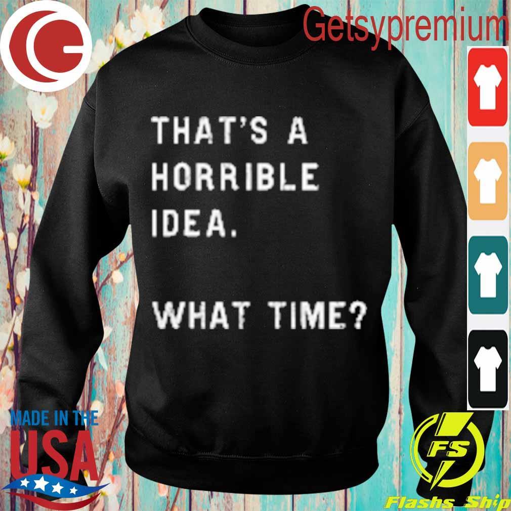 That's a horrible idea what time s Sweatshirt