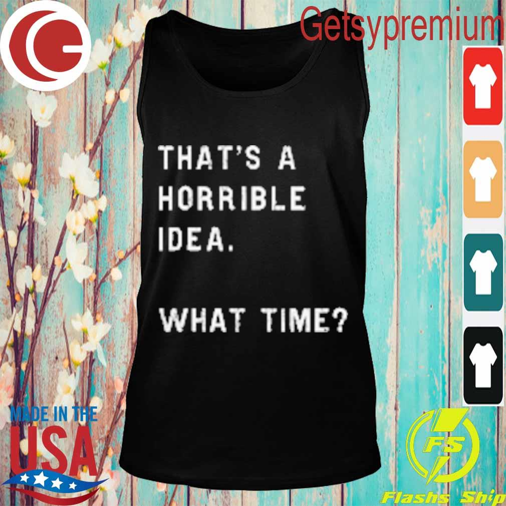 That's a horrible idea what time s Tank top