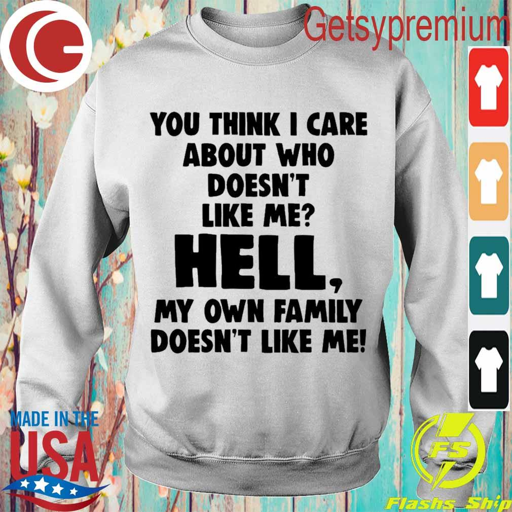 You think i care about who doesn't like me hell my own family doesn't like me s Sweatshirt