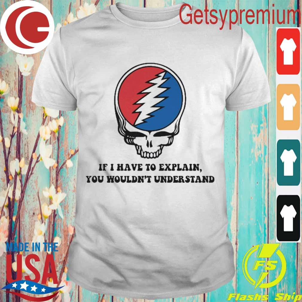 Deadhead If I have to explain you wouldn't understand shirt
