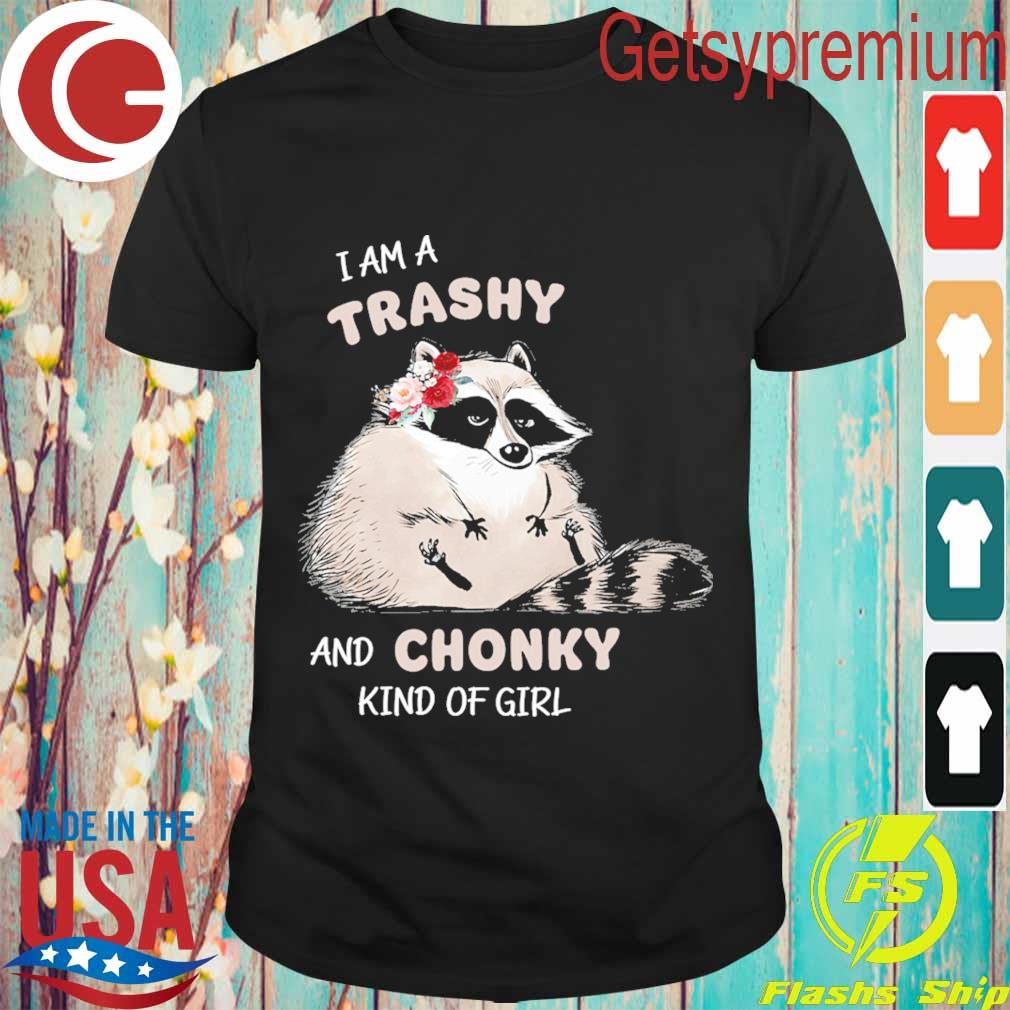 Baby Raccoon I am a trashy and Chonky kind of girl shirt