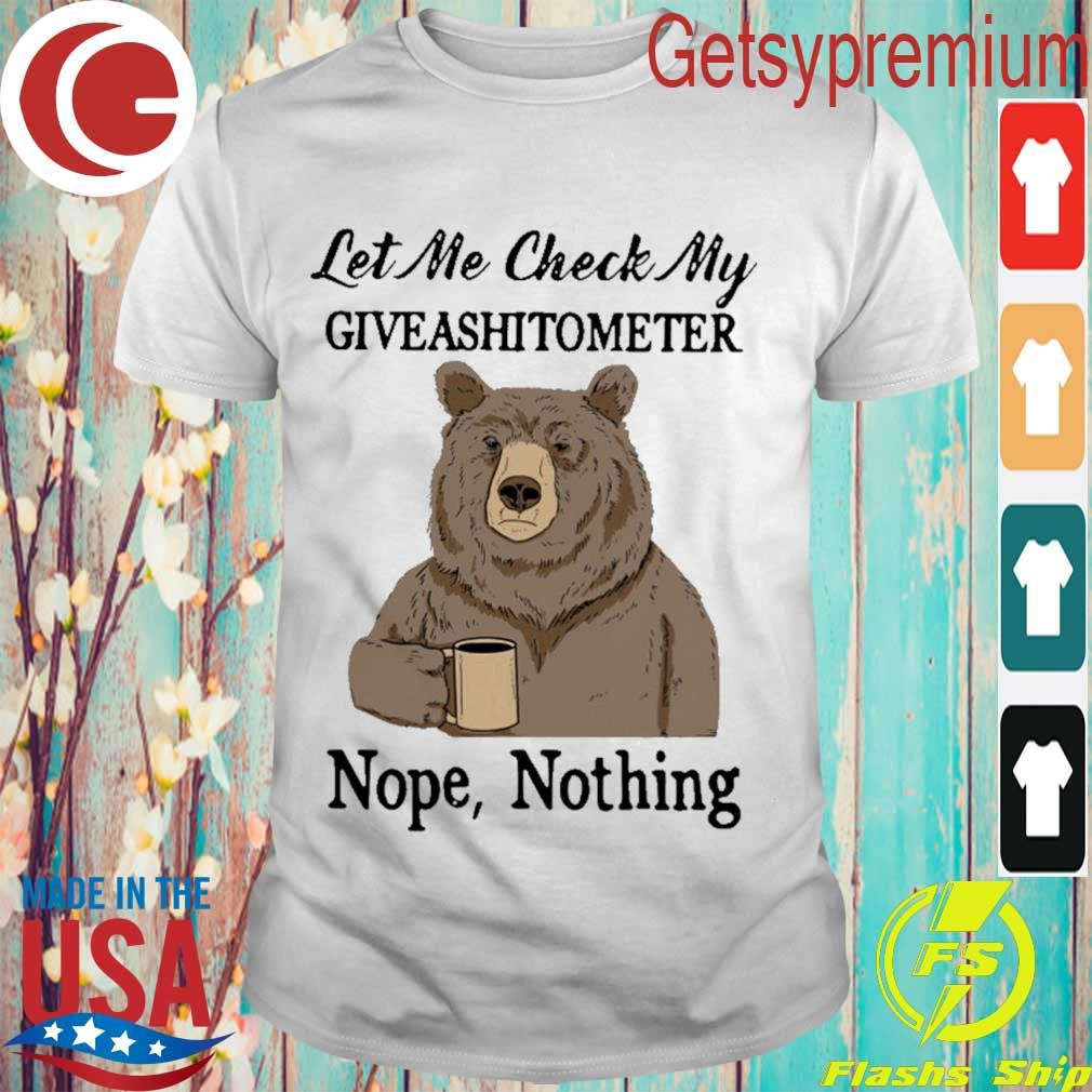 Bear drinking coffee let Me check My giveashitometer nope nothing shirt