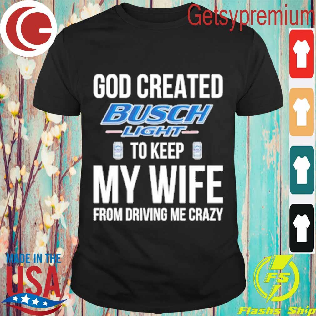 God Created Busch Light to keep My wife from driving Me crazy shirt