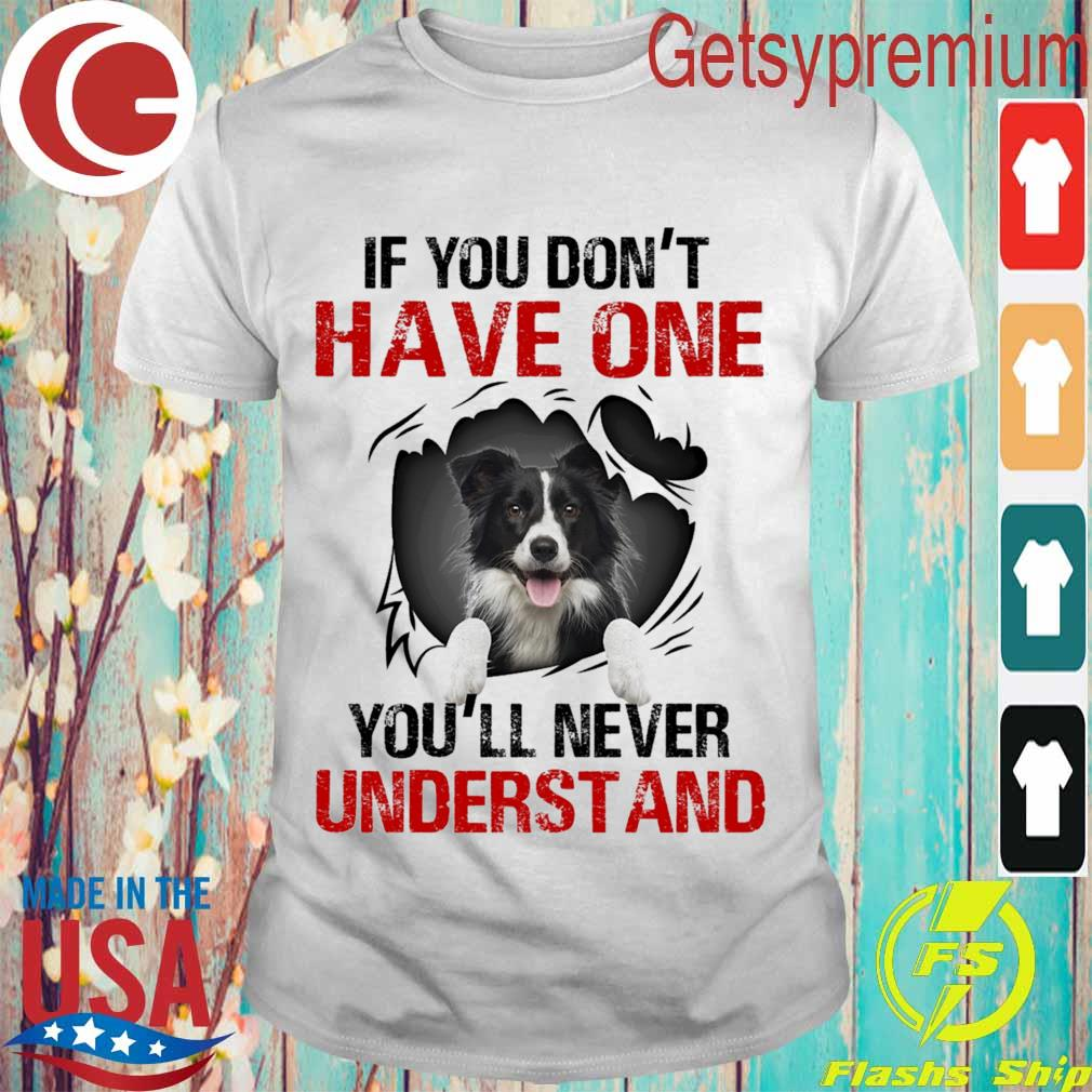Border Collie If You don't have one You'll never understand shirt