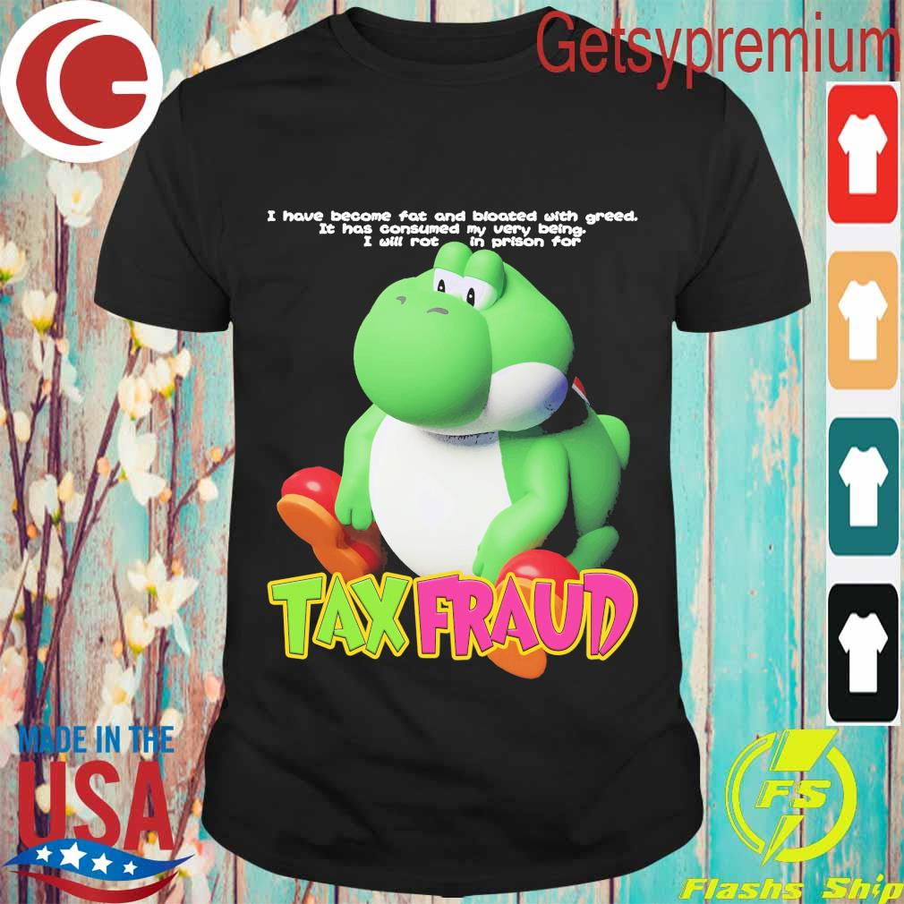 I have become fat and bloated with greed it has consumed My very being I will rot in prison for Tax Fraud shirt