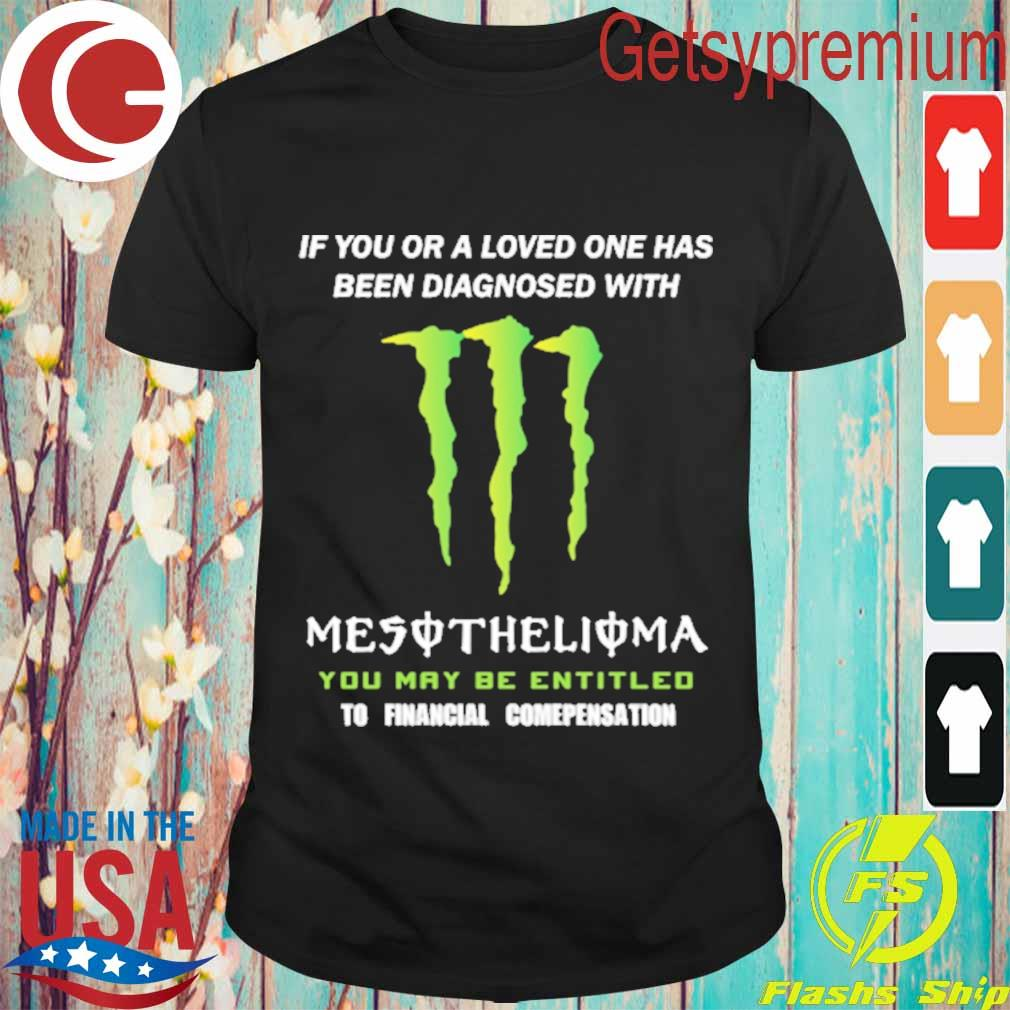 If You or a loved one has been diagnosed with Mesothelioma You may be entitled to financial compensation shirt