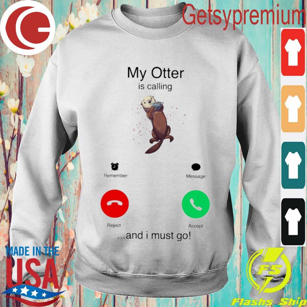My Otter is calling and I must go s Sweatshirt
