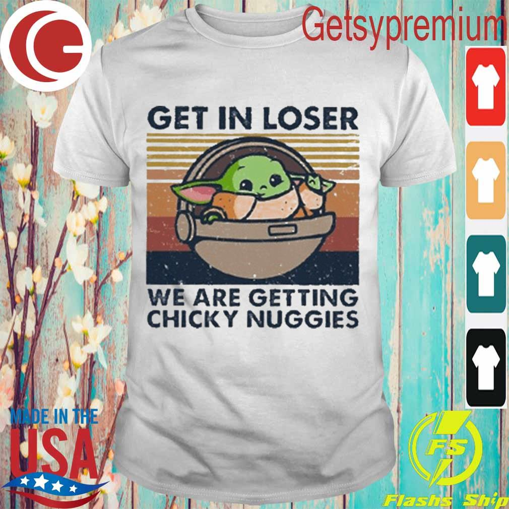 Baby Yoda get in loser we're getting chicky nuggies vintage shirt