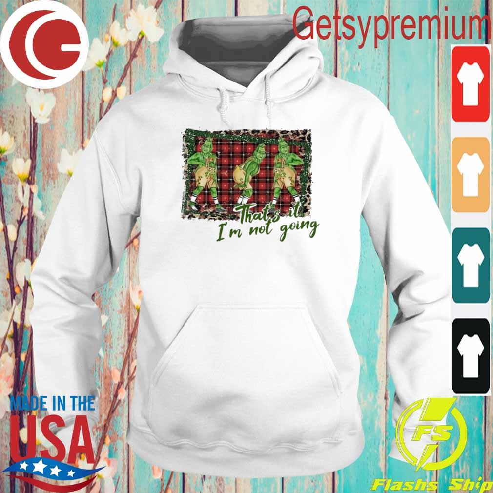 Grinch Christmas that's it I'm not going s Hoodie