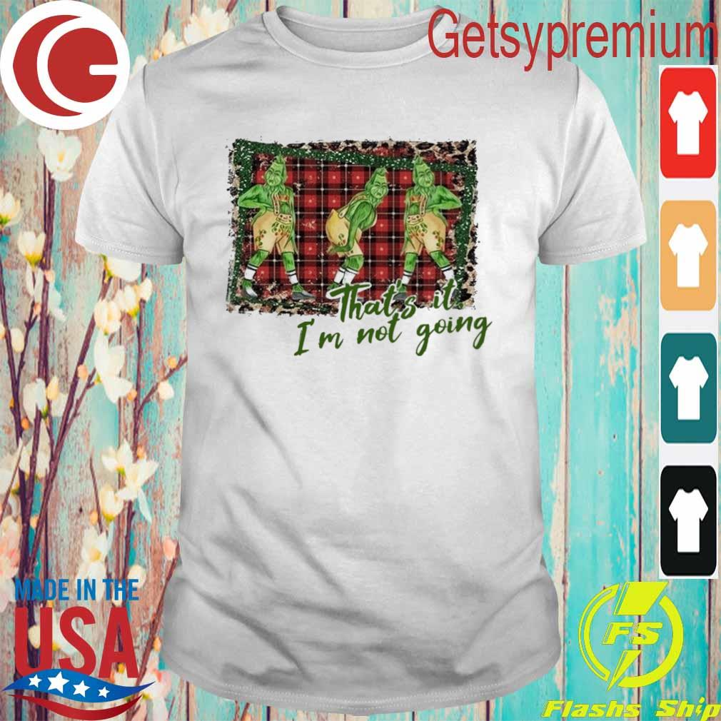 Grinch Christmas that's it I'm not going shirt