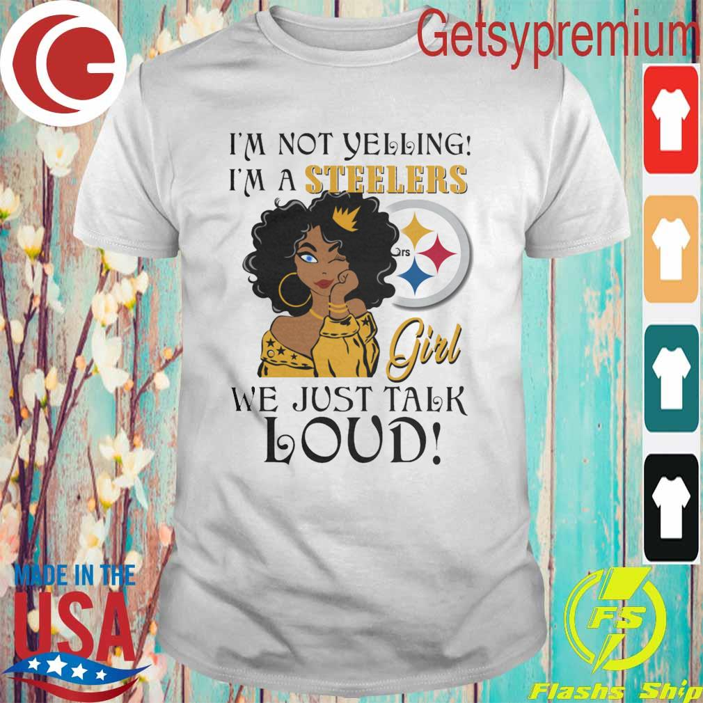 I'm not Yelling I'm a Pittsburgh Steelers Girl we just talk Loud shirt