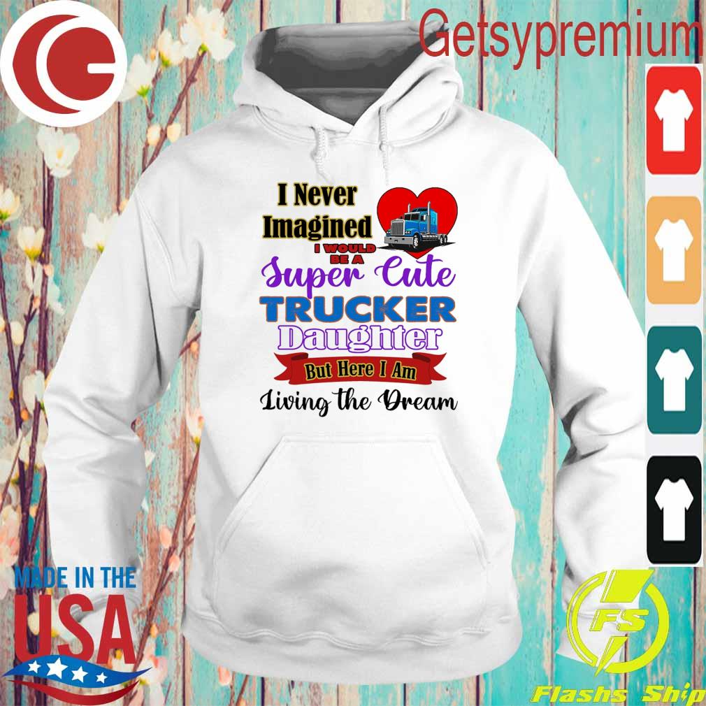 I never Imagined I would be a Super Cute Trucker Daughter but here I am living the Dream s Hoodie