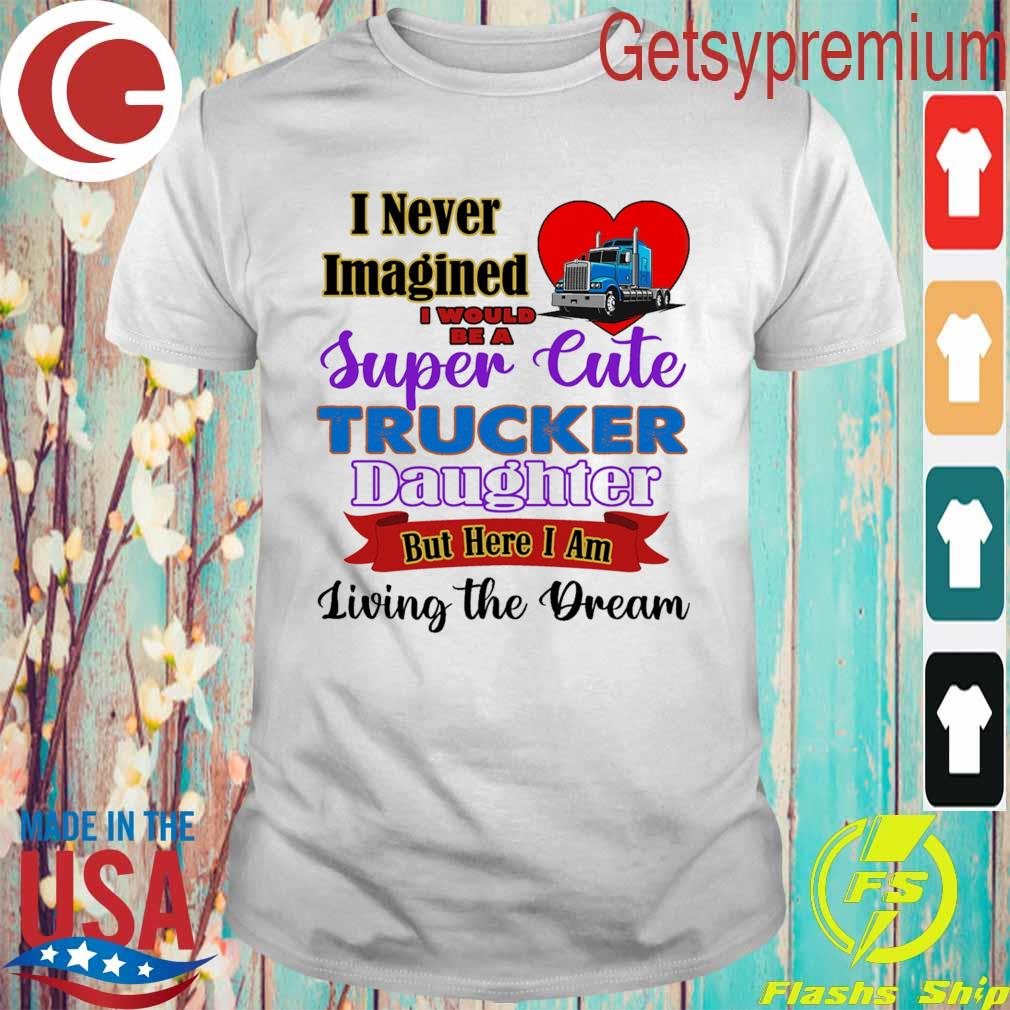 I never Imagined I would be a Super Cute Trucker Daughter but here I am living the Dream shirt
