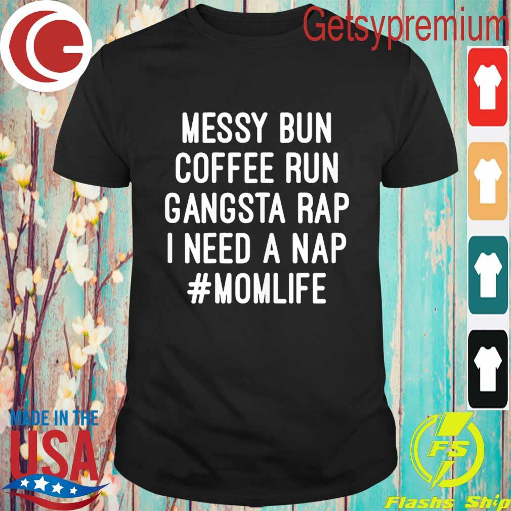 Messy Bun Coffee Run Gangsta Rap I Need A Nap #Momlife shirt
