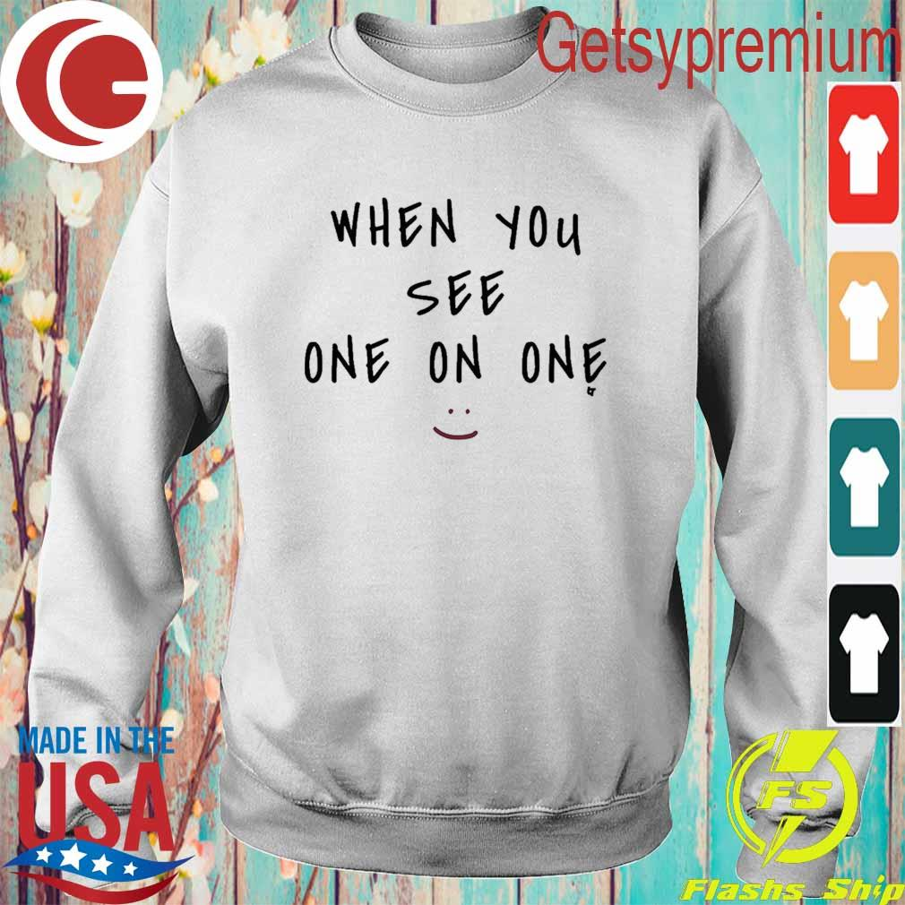 When You See One On One Shirt Sweatshirt