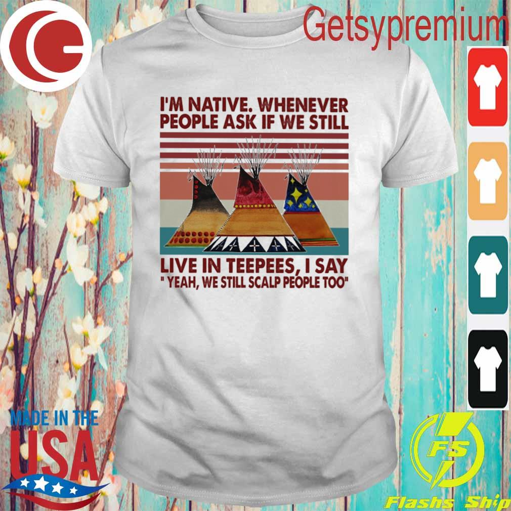 Official I'm native whenever people ask if we still live in Teepees I say yeah we still scalp people too vintage shirt